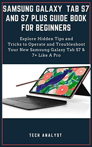 SAMSUNG GALAXY TAB S7 AND S7 PLUS GUIDE BOOK FOR BEGINNERS: Explore Hidden Tips and Tricks to Operate and Troubleshoot Your New Samsung Galaxy Tab S7 & 7+ Like A Pro (English Edition)